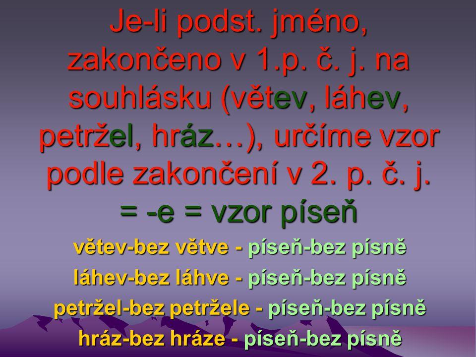 Je-li podst. jméno, zakončeno v 1.p. č. j. na souhlásku (větev, láhev, petržel, hráz…), určíme vzor podle zakončení v 2. p. č. j. = -e = vzor píseň vě