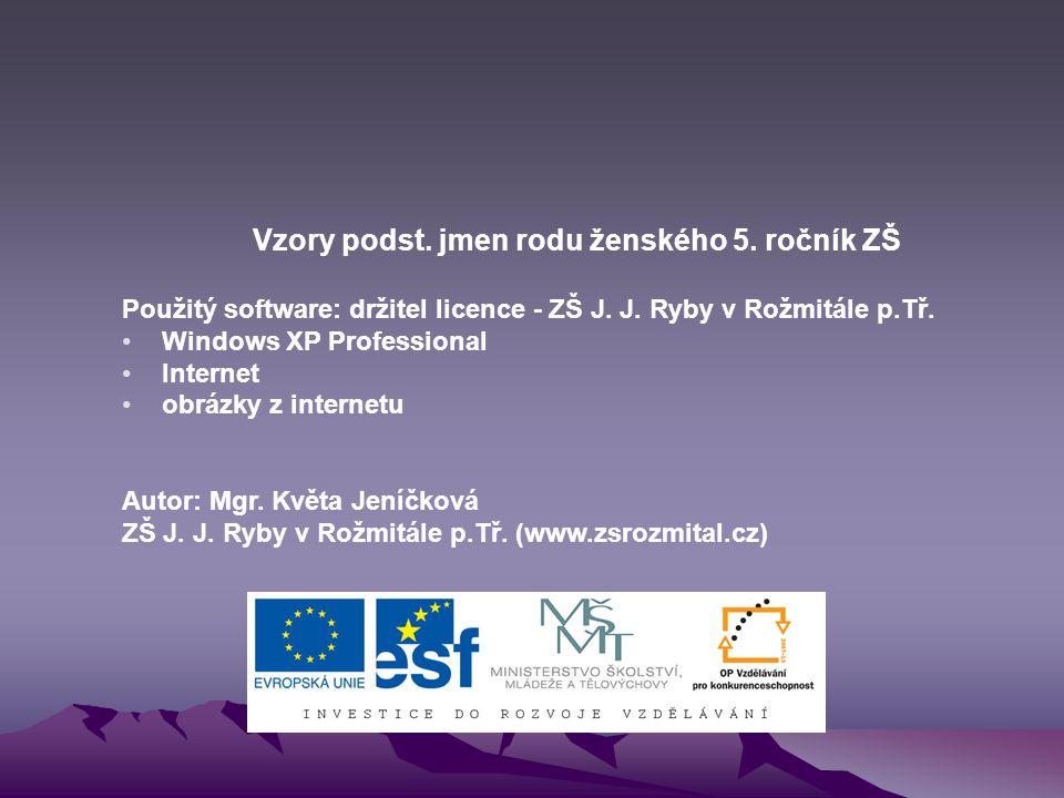 Vzory podst.jmen rodu ženského 5. ročník ZŠ Použitý software: držitel licence - ZŠ J.