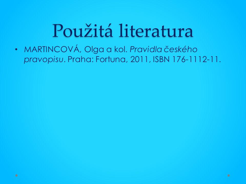 Použitá literatura MARTINCOVÁ, Olga a kol. Pravidla českého pravopisu. Praha: Fortuna, 2011, ISBN 176-1112-11.