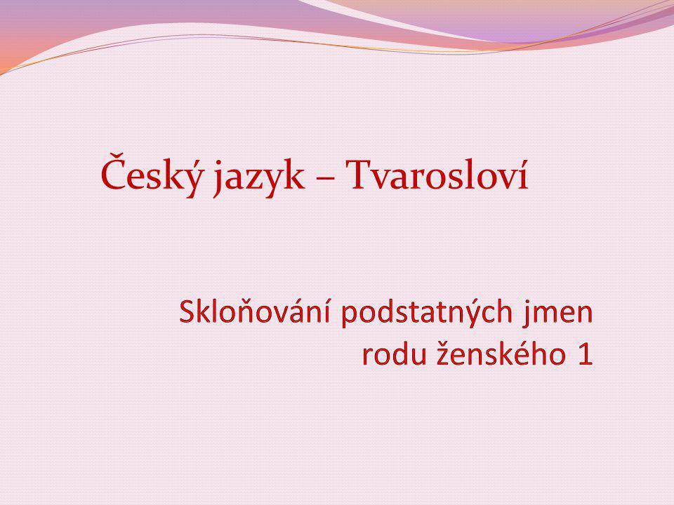 Číslo v digitálním archivu školyVY_32_INOVACE_TVAR_11 Sada DUMTvarosloví Předmět Český jazyk Název materiáluSkloňování podstatných jmen rodu ženského