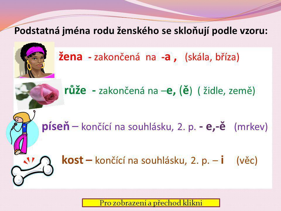 Podstatná jména rodu ženského se skloňují podle vzoru: žena - zakončená na - a, (skála, bříza) růže - zakončená na – e, (ě ) ( židle, země) píseň – končící na souhlásku, 2.
