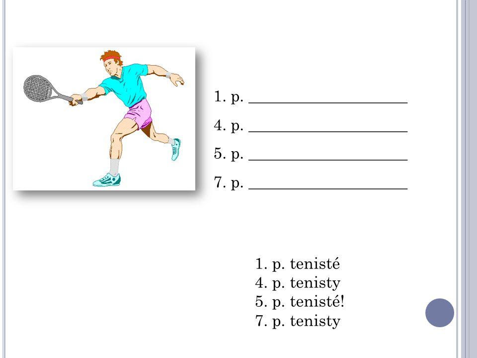 1. p. ____________________ 4. p. ____________________ 5. p. ____________________ 7. p. ____________________ 1. p. tenisté 4. p. tenisty 5. p. tenisté!
