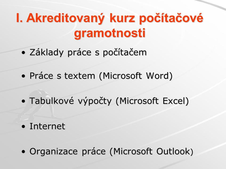 I. Akreditovaný kurz počítačové gramotnosti Základy práce s počítačem Práce s textem (Microsoft Word) Tabulkové výpočty (Microsoft Excel) Internet Org