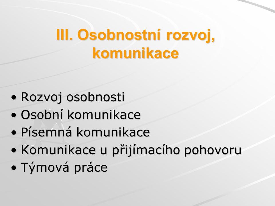 III. Osobnostní rozvoj, komunikace Rozvoj osobnosti Osobní komunikace Písemná komunikace Komunikace u přijímacího pohovoru Týmová práce