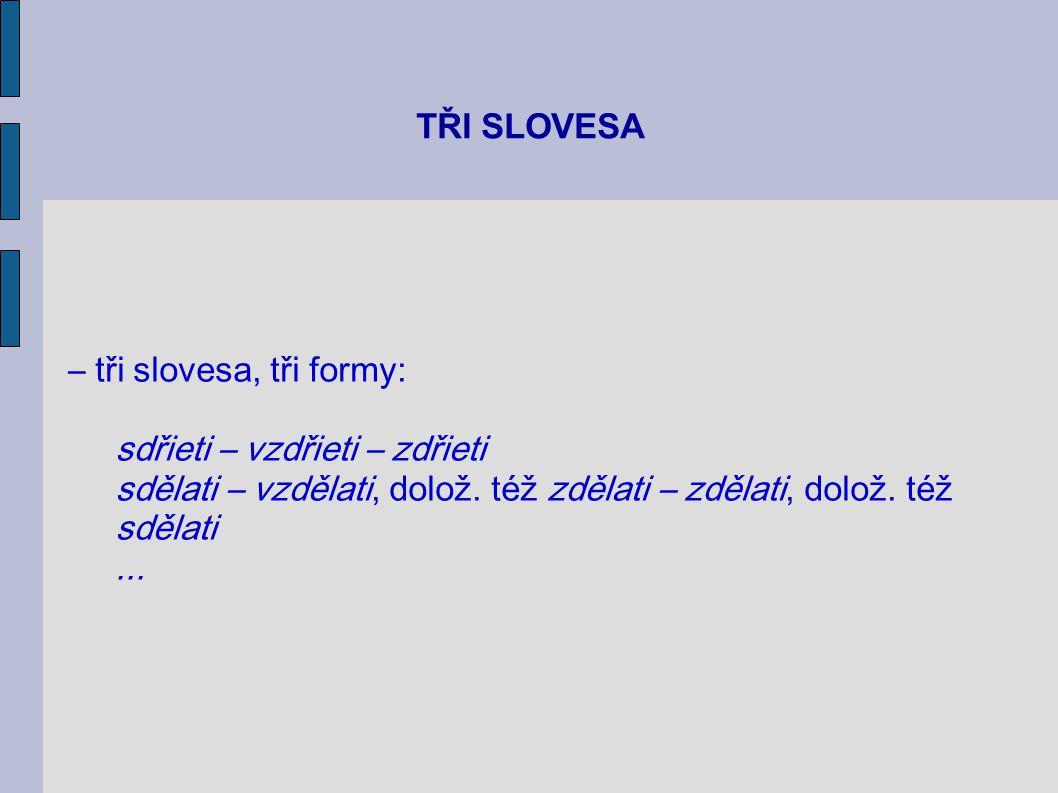TŘI SLOVESA – tři slovesa, tři formy: sdřieti – vzdřieti – zdřieti sdělati – vzdělati, dolož. též zdělati – zdělati, dolož. též sdělati...