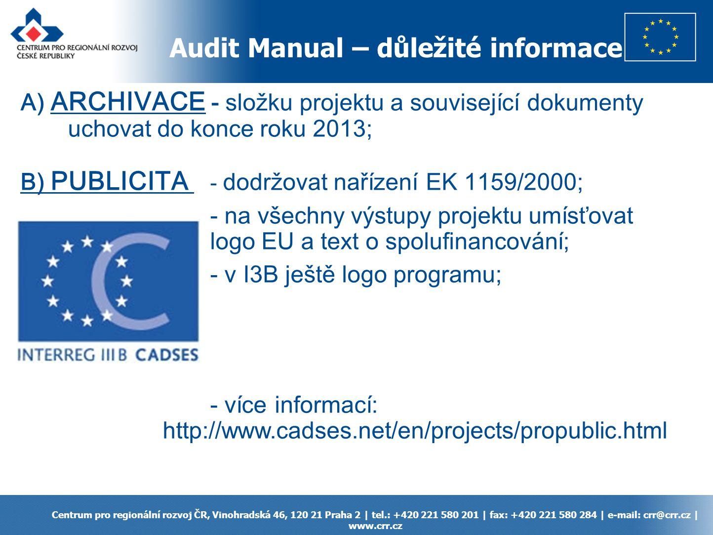 Audit Manual – důležité informace Centrum pro regionální rozvoj ČR, Vinohradská 46, 120 21 Praha 2 | tel.: +420 221 580 201 | fax: +420 221 580 284 | e-mail: crr@crr.cz | www.crr.cz A) ARCHIVACE - složku projektu a související dokumenty uchovat do konce roku 2013; B) PUBLICITA - dodržovat nařízení EK 1159/2000; - na všechny výstupy projektu umísťovat logo EU a text o spolufinancování; - v I3B ještě logo programu; - více informací: http://www.cadses.net/en/projects/propublic.html
