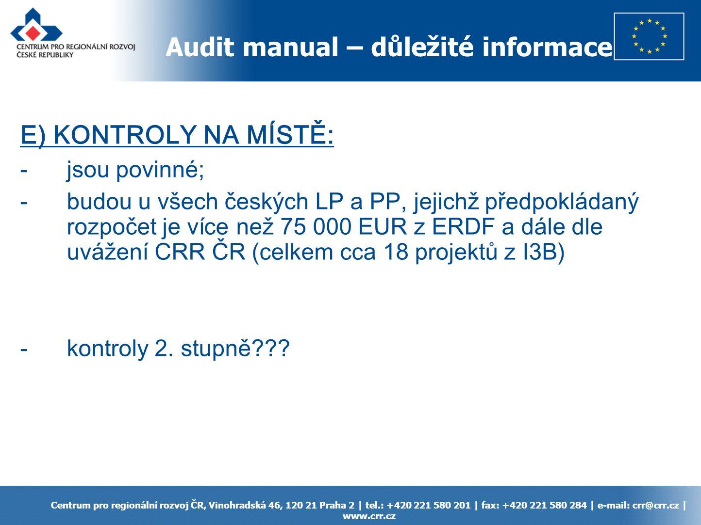 Audit manual – důležité informace Centrum pro regionální rozvoj ČR, Vinohradská 46, 120 21 Praha 2 | tel.: +420 221 580 201 | fax: +420 221 580 284 | e-mail: crr@crr.cz | www.crr.cz E) KONTROLY NA MÍSTĚ: -jsou povinné; -budou u všech českých LP a PP, jejichž předpokládaný rozpočet je více než 75 000 EUR z ERDF a dále dle uvážení CRR ČR (celkem cca 18 projektů z I3B) -kontroly 2.