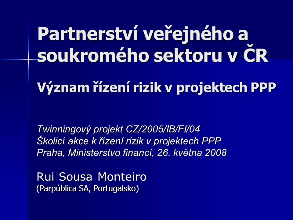 Partnerství veřejného a soukromého sektoru v ČR Význam řízení rizik v projektech PPP Twinningový projekt CZ/2005/IB/FI/04 Školicí akce k řízení rizik v projektech PPP Praha, Ministerstvo financí, 26.