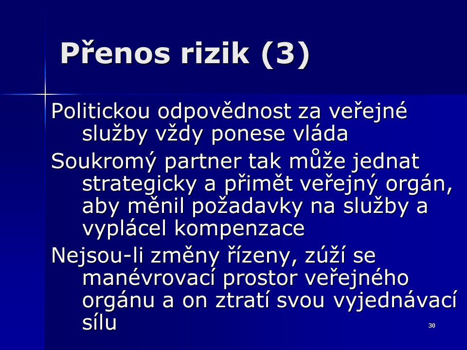 30 Přenos rizik (3) Politickou odpovědnost za veřejné služby vždy ponese vláda Soukromý partner tak může jednat strategicky a přimět veřejný orgán, ab
