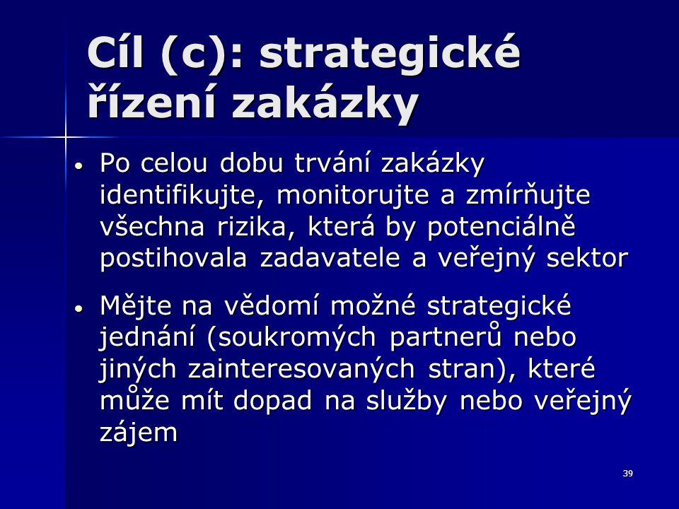 39 Cíl (c): strategické řízení zakázky Po celou dobu trvání zakázky identifikujte, monitorujte a zmírňujte všechna rizika, která by potenciálně postihovala zadavatele a veřejný sektor Po celou dobu trvání zakázky identifikujte, monitorujte a zmírňujte všechna rizika, která by potenciálně postihovala zadavatele a veřejný sektor Mějte na vědomí možné strategické jednání (soukromých partnerů nebo jiných zainteresovaných stran), které může mít dopad na služby nebo veřejný zájem Mějte na vědomí možné strategické jednání (soukromých partnerů nebo jiných zainteresovaných stran), které může mít dopad na služby nebo veřejný zájem