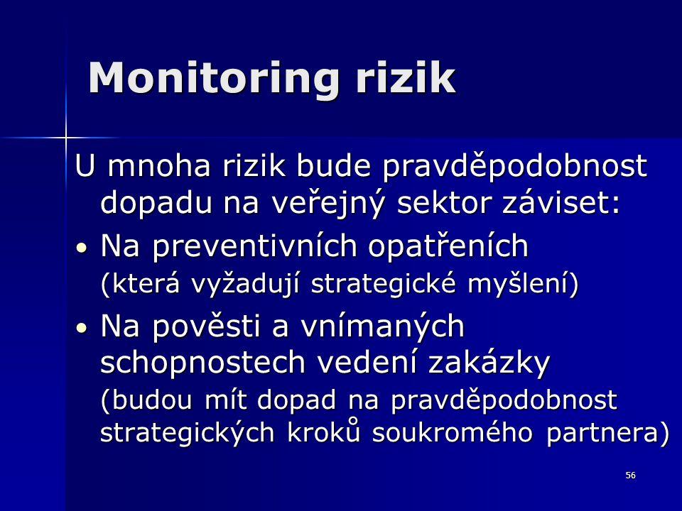 56 Monitoring rizik U mnoha rizik bude pravděpodobnost dopadu na veřejný sektor záviset: Na preventivních opatřeních Na preventivních opatřeních (která vyžadují strategické myšlení) Na pověsti a vnímaných schopnostech vedení zakázky Na pověsti a vnímaných schopnostech vedení zakázky (budou mít dopad na pravděpodobnost strategických kroků soukromého partnera)