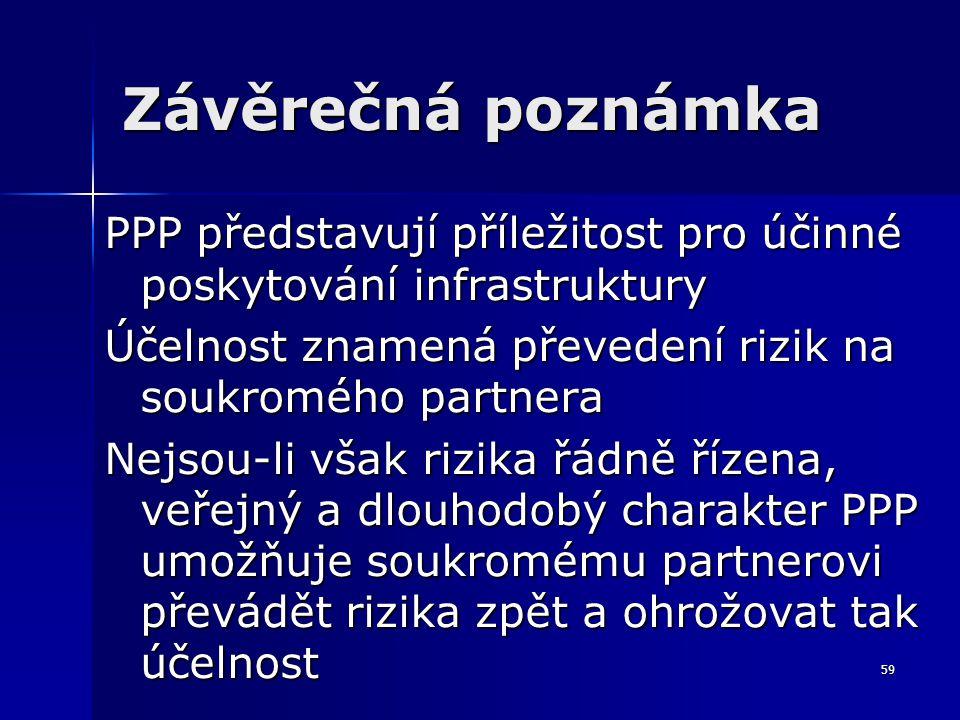 59 Závěrečná poznámka PPP představují příležitost pro účinné poskytování infrastruktury Účelnost znamená převedení rizik na soukromého partnera Nejsou-li však rizika řádně řízena, veřejný a dlouhodobý charakter PPP umožňuje soukromému partnerovi převádět rizika zpět a ohrožovat tak účelnost