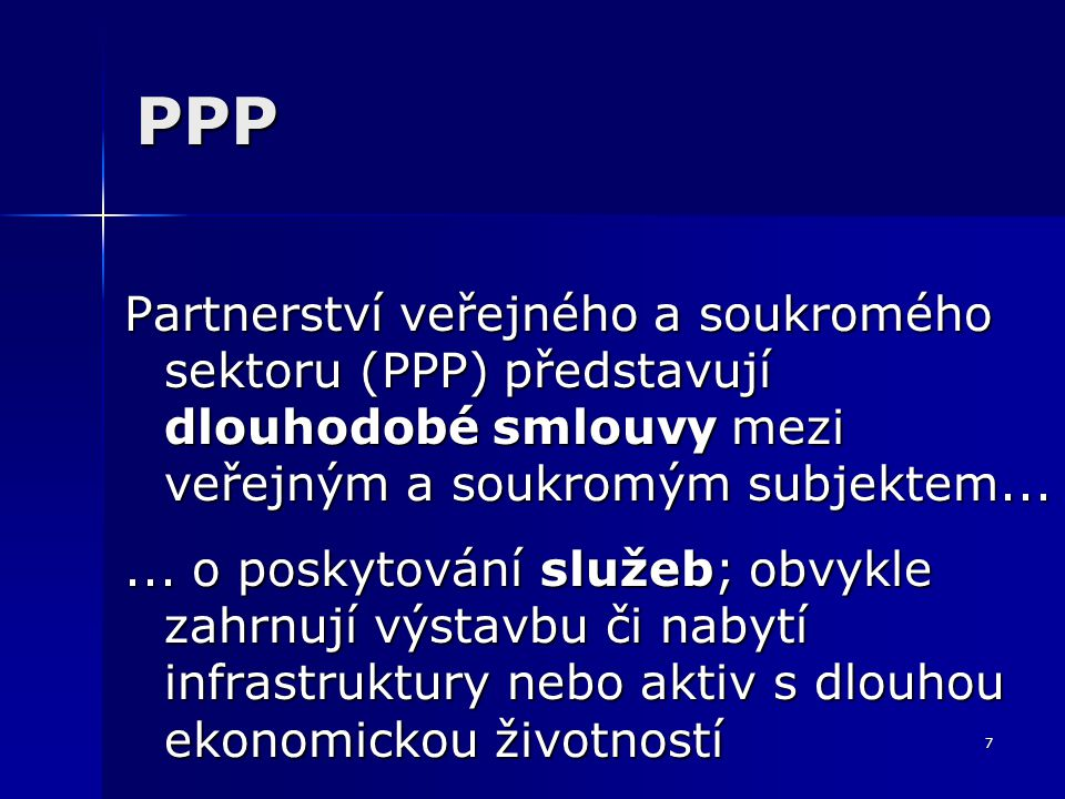 7 PPP Partnerství veřejného a soukromého sektoru (PPP) představují dlouhodobé smlouvy mezi veřejným a soukromým subjektem......