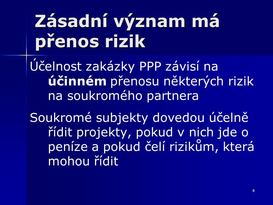 8 Zásadní význam má přenos rizik Účelnost zakázky PPP závisí na účinném přenosu některých rizik na soukromého partnera Soukromé subjekty dovedou účeln