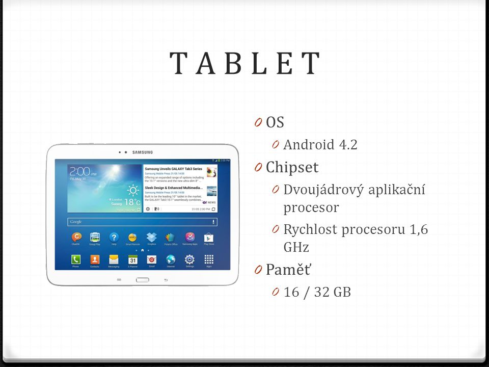 T A B L E T 0 OS 0 Android 4.2 0 Chipset 0 Dvoujádrový aplikační procesor 0 Rychlost procesoru 1,6 GHz 0 Paměť 0 16 / 32 GB