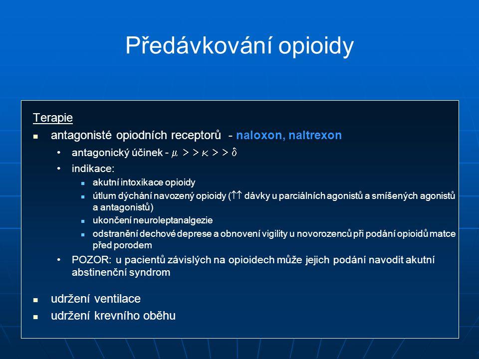 Předávkování opioidy Terapie antagonisté opiodních receptorů - naloxon, naltrexon antagonický účinek -        indikace: akutní intoxikace opioidy útlum dýchání navozený opioidy (  dávky u parciálních agonistů a smíšených agonistů a antagonistů) ukončení neuroleptanalgezie odstranění dechové deprese a obnovení vigility u novorozenců při podání opioidů matce před porodem POZOR: u pacientů závislých na opioidech může jejich podání navodit akutní abstinenční syndrom udržení ventilace udržení krevního oběhu