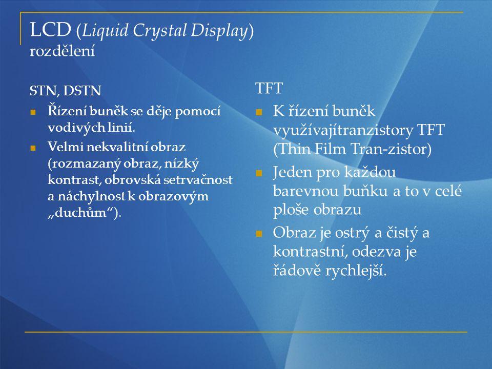 LCD (Liquid Crystal Display) rozdělení STN, DSTN Řízení buněk se děje pomocí vodivých linií. Velmi nekvalitní obraz (rozmazaný obraz, nízký kontrast,