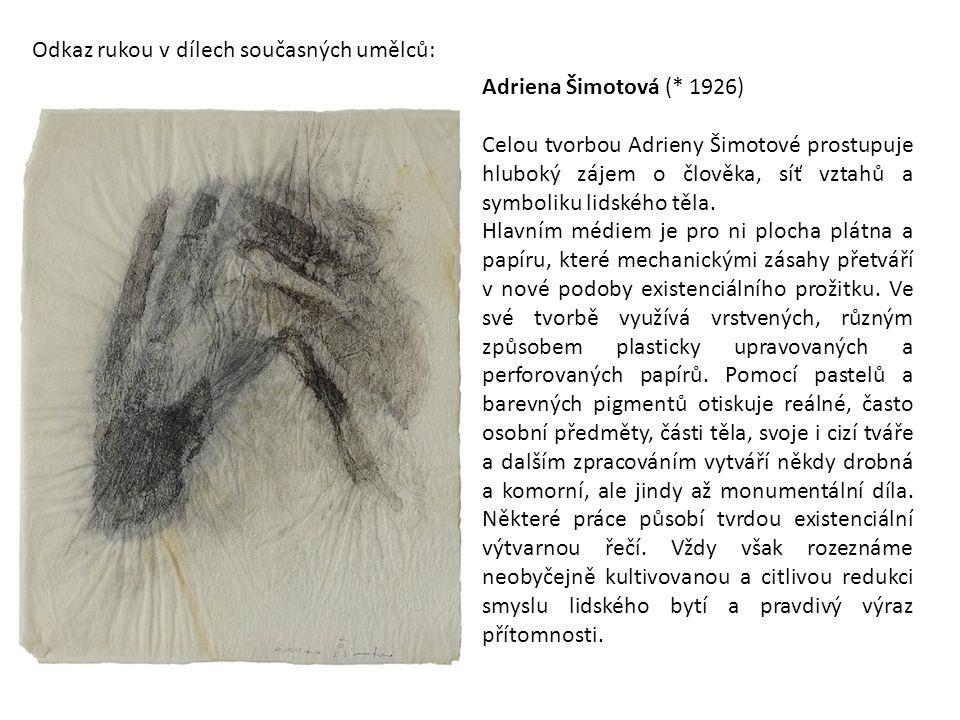 Odkaz rukou v dílech současných umělců: Adriena Šimotová (* 1926) Celou tvorbou Adrieny Šimotové prostupuje hluboký zájem o člověka, síť vztahů a symb