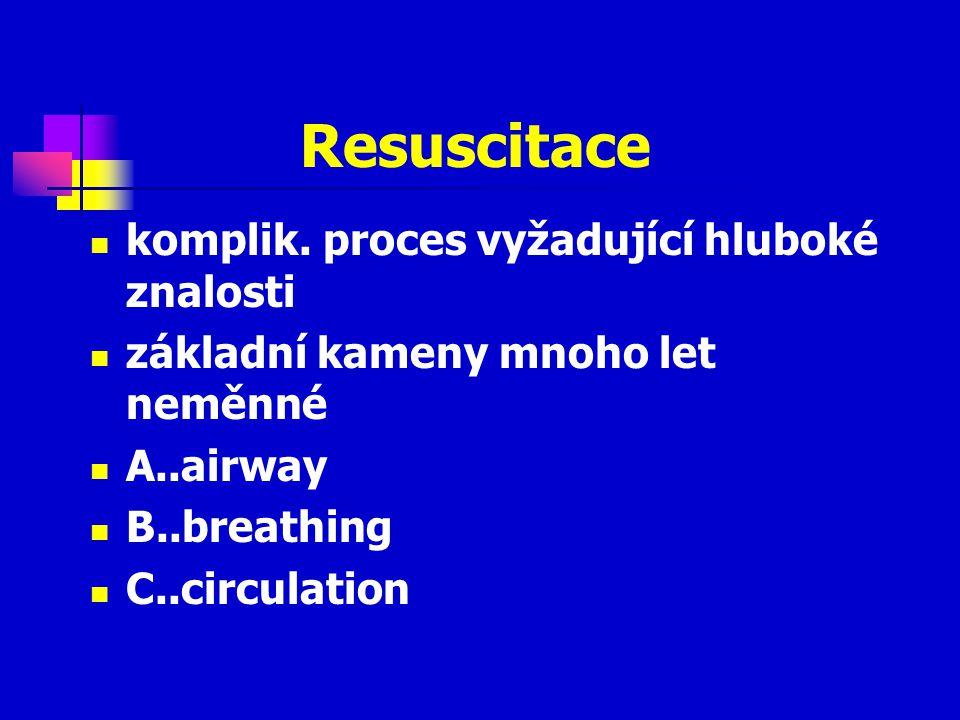 Resuscitace komplik. proces vyžadující hluboké znalosti základní kameny mnoho let neměnné A..airway B..breathing C..circulation