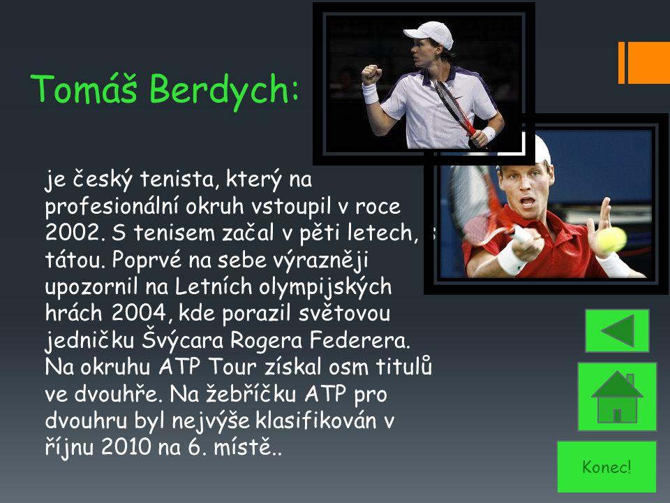 Tomáš Berdych: je český tenista, který na profesionální okruh vstoupil v roce 2002. S tenisem začal v pěti letech, s tátou. Poprvé na sebe výrazněji u