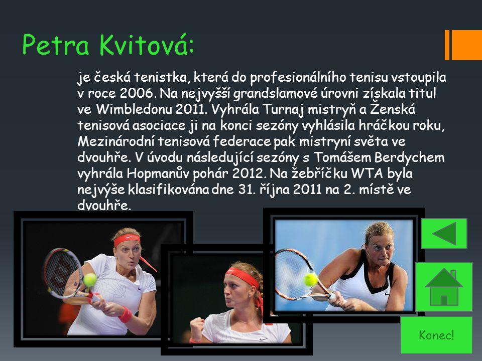 Petra Kvitová: je česká tenistka, která do profesionálního tenisu vstoupila v roce 2006. Na nejvyšší grandslamové úrovni získala titul ve Wimbledonu 2