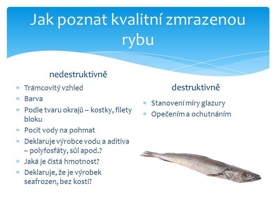 Jak poznat kvalitní zmrazenou rybu nedestruktivně  Trámcovitý vzhled  Barva  Podle tvaru okrajů – kostky, filety bloku  Pocit vody na pohmat  Dek