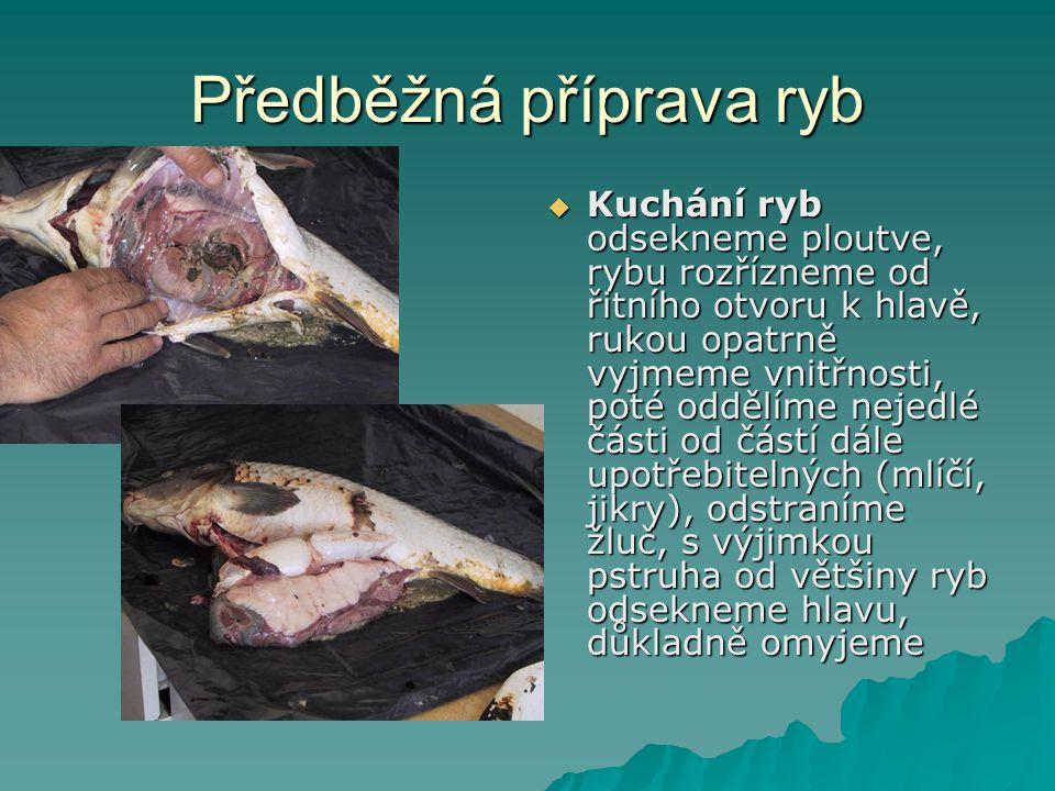Předběžná příprava ryb  Kuchání ryb odsekneme ploutve, rybu rozřízneme od řitního otvoru k hlavě, rukou opatrně vyjmeme vnitřnosti, poté oddělíme nejedlé části od částí dále upotřebitelných (mlíčí, jikry), odstraníme žluč, s výjimkou pstruha od většiny ryb odsekneme hlavu, důkladně omyjeme