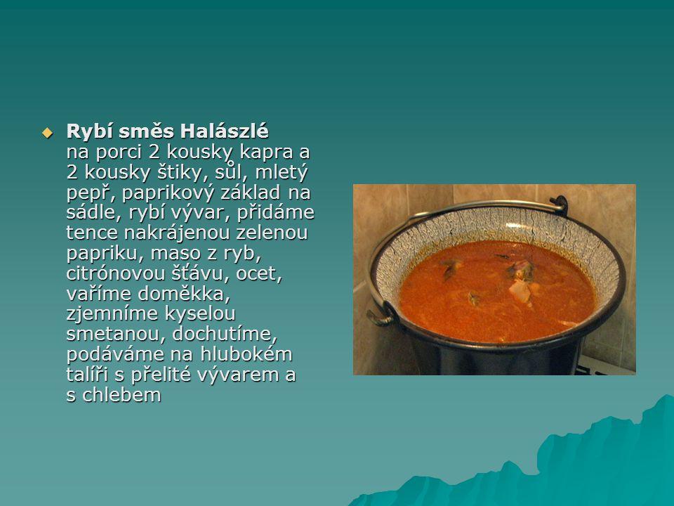  Rybí směs Halászlé na porci 2 kousky kapra a 2 kousky štiky, sůl, mletý pepř, paprikový základ na sádle, rybí vývar, přidáme tence nakrájenou zelenou papriku, maso z ryb, citrónovou šťávu, ocet, vaříme doměkka, zjemníme kyselou smetanou, dochutíme, podáváme na hlubokém talíři s přelité vývarem a s chlebem