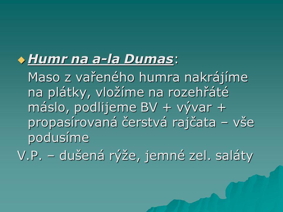  Humr na a-la Dumas: Maso z vařeného humra nakrájíme na plátky, vložíme na rozehřáté máslo, podlijeme BV + vývar + propasírovaná čerstvá rajčata – vše podusíme V.P.