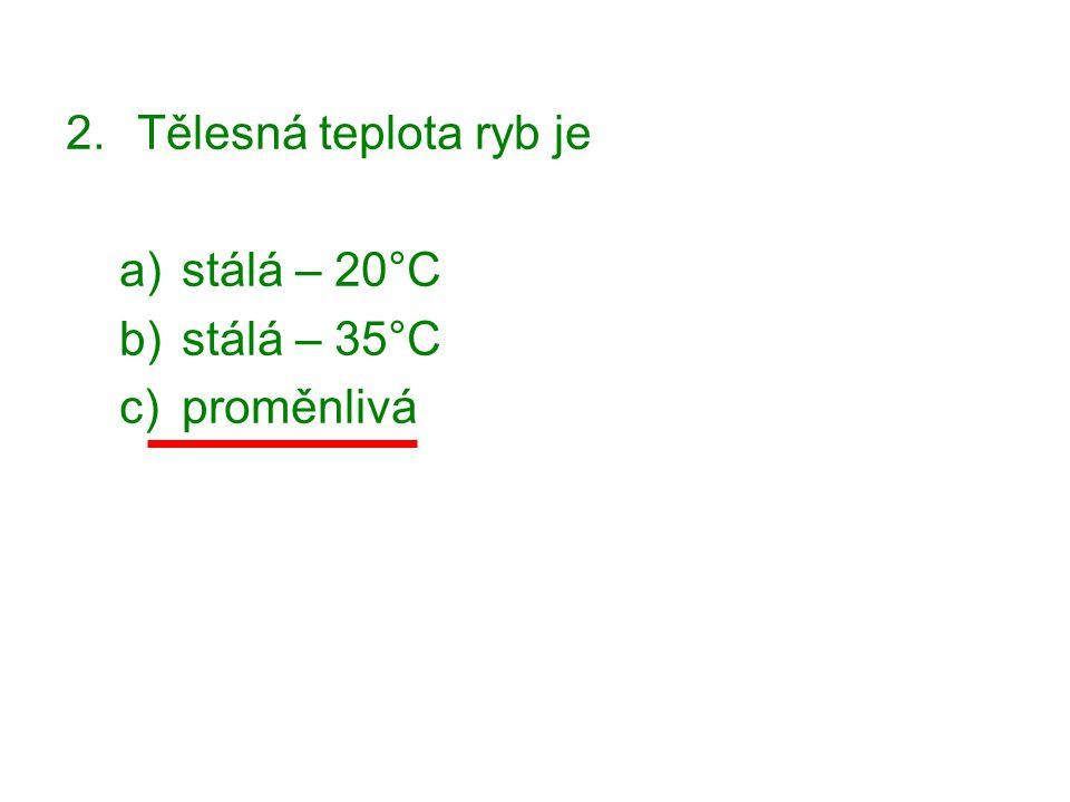2.Tělesná teplota ryb je a)stálá – 20°C b)stálá – 35°C c)proměnlivá