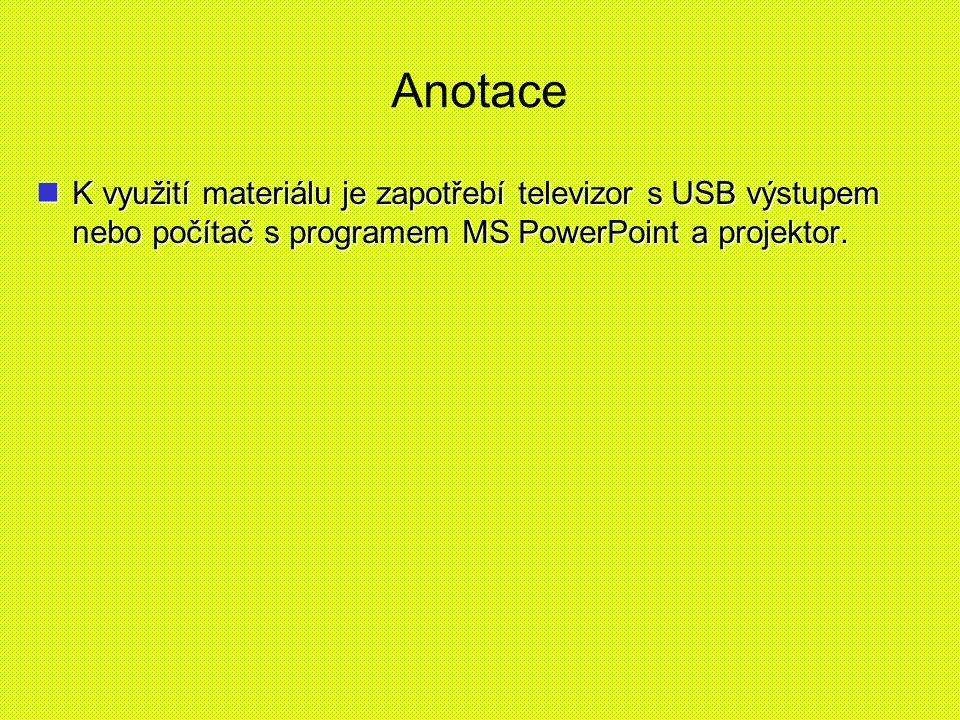 Anotace K využití materiálu je zapotřebí televizor s USB výstupem nebo počítač s programem MS PowerPoint a projektor.