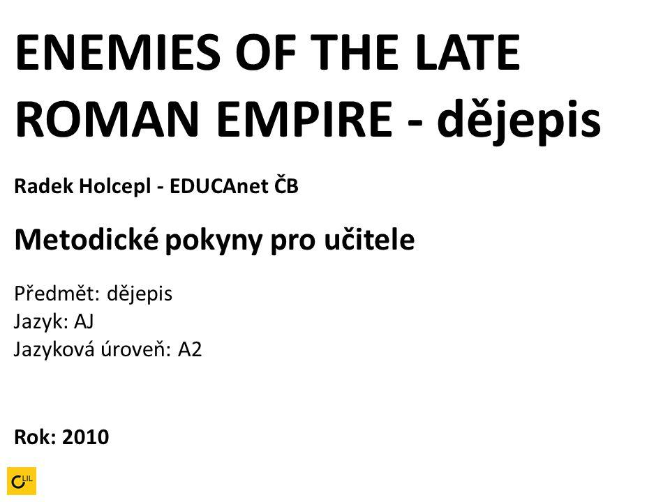 ENEMIES OF THE LATE ROMAN EMPIRE - dějepis Radek Holcepl - EDUCAnet ČB Metodické pokyny pro učitele Předmět: dějepis Jazyk: AJ Jazyková úroveň: A2 Rok