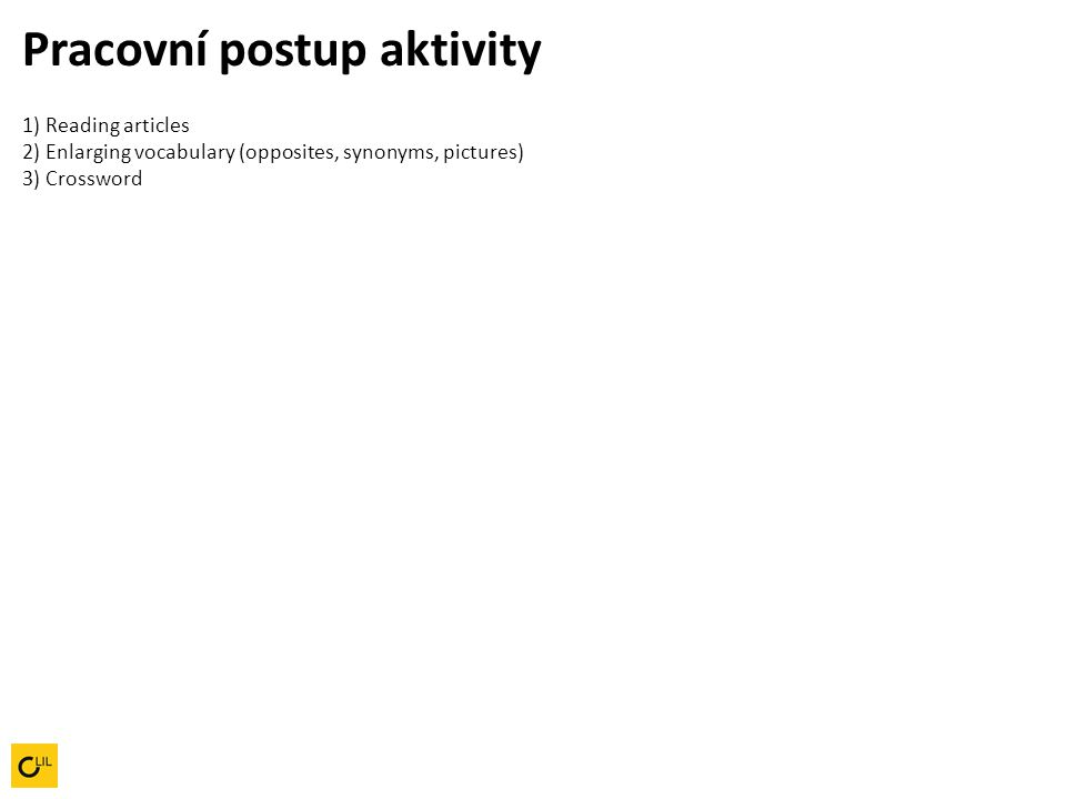 Pracovní postup aktivity 1) Reading articles 2) Enlarging vocabulary (opposites, synonyms, pictures) 3) Crossword