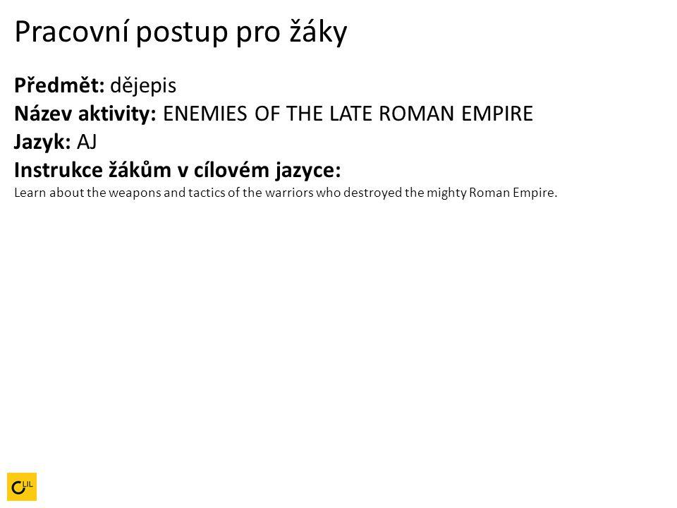 Pracovní postup pro žáky Předmět: dějepis Název aktivity: ENEMIES OF THE LATE ROMAN EMPIRE Jazyk: AJ Instrukce žákům v cílovém jazyce: Learn about the