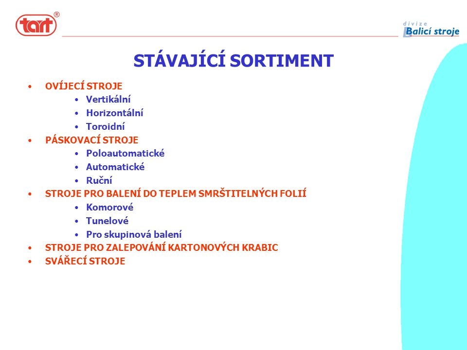 STÁVAJÍCÍ SORTIMENT OVÍJECÍ STROJE Vertikální Horizontální Toroidní PÁSKOVACÍ STROJE Poloautomatické Automatické Ruční STROJE PRO BALENÍ DO TEPLEM SMRŠTITELNÝCH FOLIÍ Komorové Tunelové Pro skupinová balení STROJE PRO ZALEPOVÁNÍ KARTONOVÝCH KRABIC SVÁŘECÍ STROJE