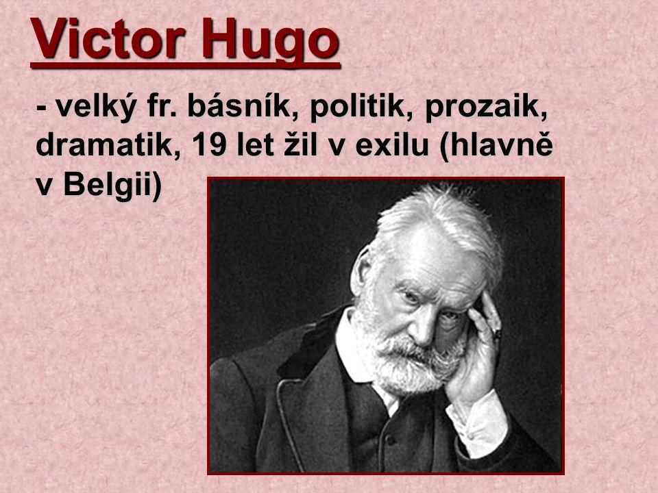 Victor Hugo velký fr. básník, politik, prozaik, dramatik, 19 let žil v exilu (hlavně v Belgii) - velký fr. básník, politik, prozaik, dramatik, 19 let