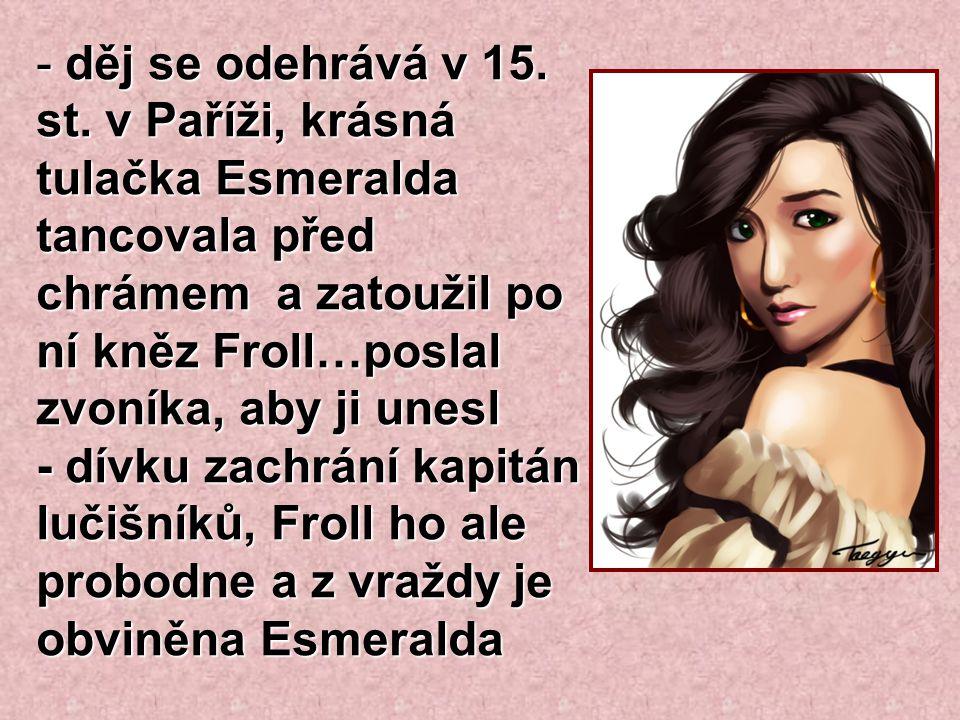 - děj se odehrává v 15. st. v Paříži, krásná tulačka Esmeralda tancovala před chrámem a zatoužil po ní kněz Froll…poslal zvoníka, aby ji unesl - dívku