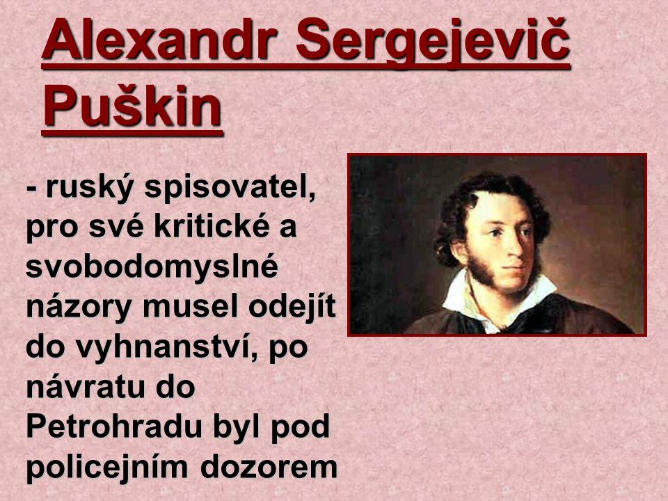 Alexandr Sergejevič Puškin - ruský spisovatel, pro své kritické a svobodomyslné názory musel odejít do vyhnanství, po návratu do Petrohradu byl pod po