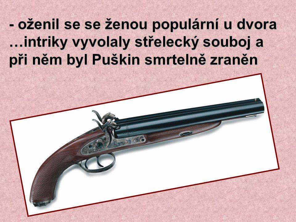 - oženil se se ženou populární u dvora …intriky vyvolaly střelecký souboj a při něm byl Puškin smrtelně zraněn