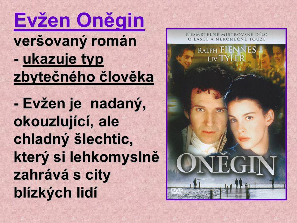 Evžen Oněgin veršovaný román - ukazuje typ zbytečného člověka - Evžen je nadaný, okouzlující, ale chladný šlechtic, který si lehkomyslně zahrává s cit