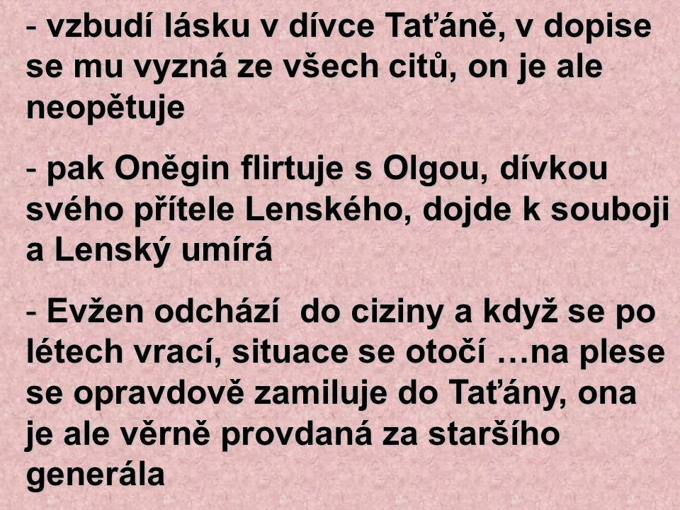 - vzbudí lásku v dívce Taťáně, v dopise se mu vyzná ze všech citů, on je ale neopětuje - pak Oněgin flirtuje s Olgou, dívkou svého přítele Lenského, d