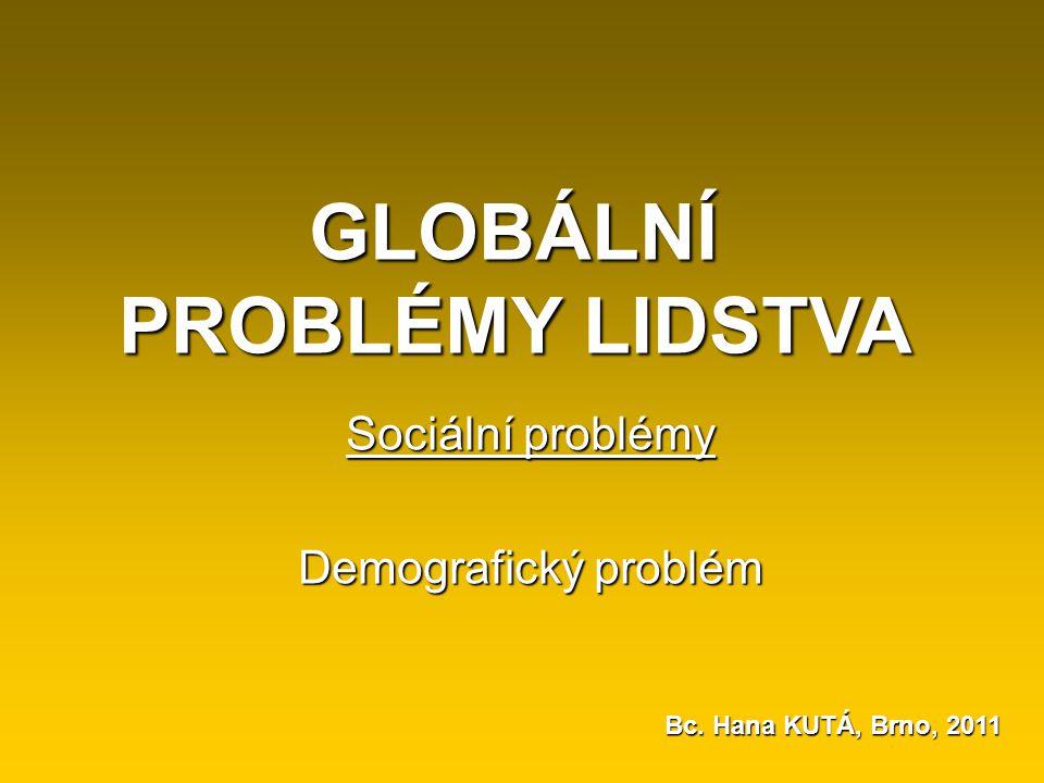 GLOBÁLNÍ PROBLÉMY LIDSTVA Sociální problémy Demografický problém Bc. Hana KUTÁ, Brno, 2011