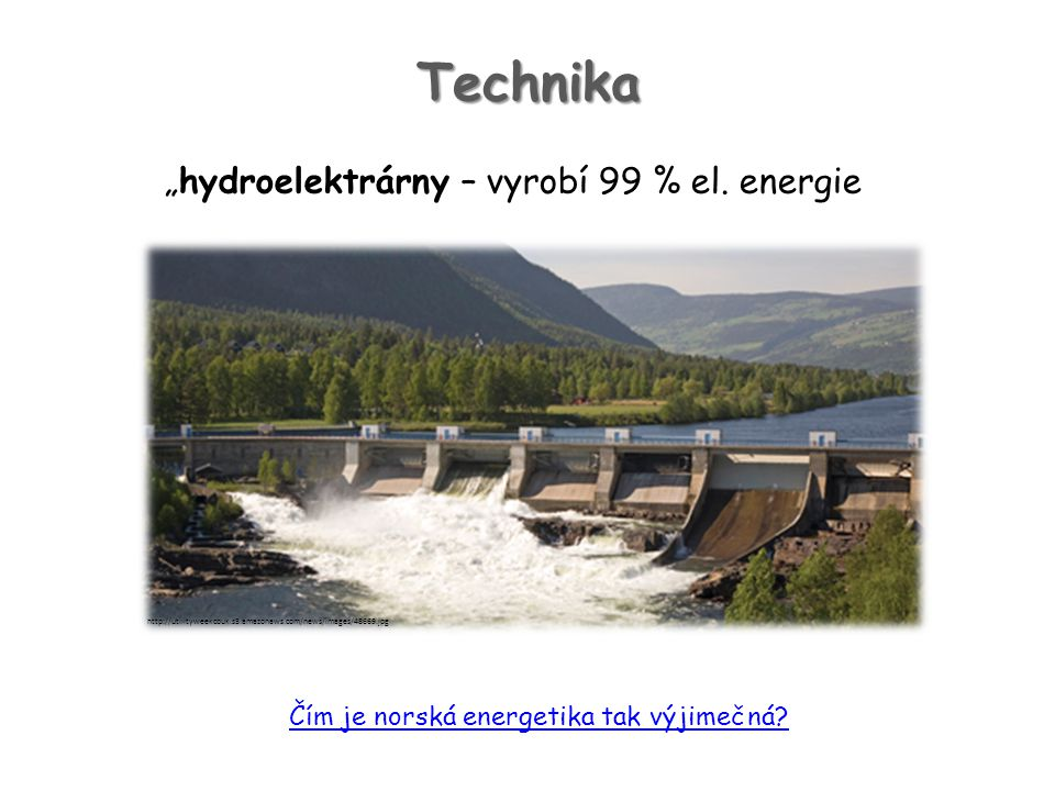 "Technika ""hydroelektrárny – vyrobí 99 % el. energie Čím je norská energetika tak výjimečná? http://utilityweekcouk.s3.amazonaws.com/news/images/48669."