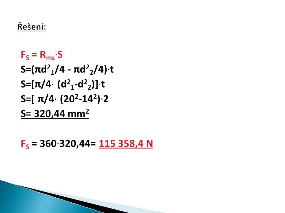 F S = R ms ∙S S=(πd 2 1 /4 - πd 2 2 /4)∙t S=[π/4∙ (d 2 1 -d 2 2 )]∙t S=[ π/4∙ (20 2 -14 2 )∙2 S= 320,44 mm 2 F S = 360∙320,44= 115 358,4 N