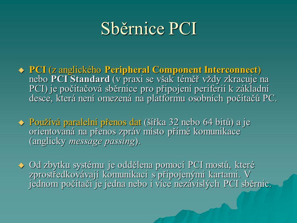 Sběrnice PCI  PCI (z anglického Peripheral Component Interconnect) nebo PCI Standard (v praxi se však téměř vždy zkracuje na PCI) je počítačová sběrn