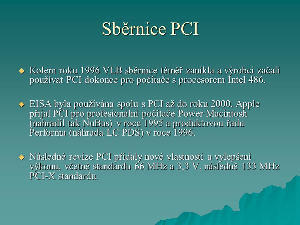 Sběrnice PCI  Kolem roku 1996 VLB sběrnice téměř zanikla a výrobci začali používat PCI dokonce pro počítače s procesorem Intel 486.  EISA byla použí