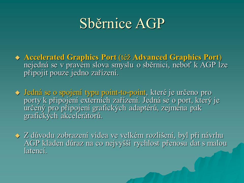 Sběrnice AGP  Accelerated Graphics Port (též Advanced Graphics Port) nejedná se v pravém slova smyslu o sběrnici, neboť k AGP lze připojit pouze jedn