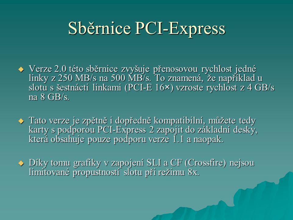 Sběrnice PCI-Express  Verze 2.0 této sběrnice zvyšuje přenosovou rychlost jedné linky z 250 MB/s na 500 MB/s. To znamená, že například u slotu s šest