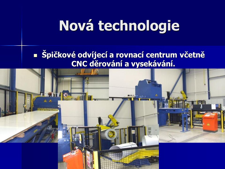 Nová technologie Špičkové odvíjecí a rovnací centrum včetně CNC děrování a vysekávání. Špičkové odvíjecí a rovnací centrum včetně CNC děrování a vysek