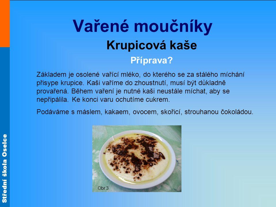 Střední škola Oselce Vařené moučníky Krupicová kaše Příprava? Základem je osolené vařící mléko, do kterého se za stálého míchání přisype krupice. Kaši